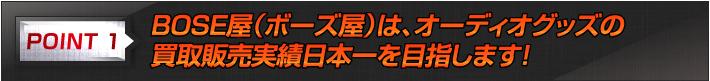 point 1 BOSE屋(ボーズ屋)は、オーディオグッズの買取販売実績日本一を目指します!