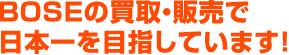 BOSEの買取・販売で日本一を目指しています!